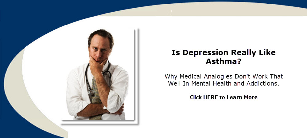 Are depression, addiction, alcoholism, and anxiety really like medical conditions such as asthma or diabetes? The problems with medical analogies and suffering. by Dr. Ross Grumet