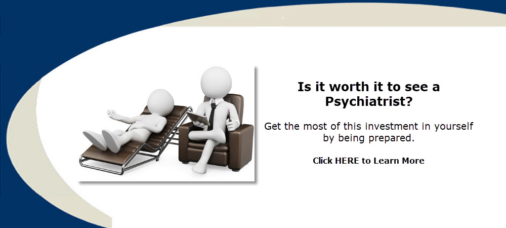 Is it worth it to see a Psychiatrist? Get the most of this investment in yourself by being prepared.